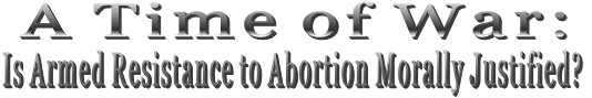A Time of War:  Is Armed Resistance to Abortion Morally Justified?
